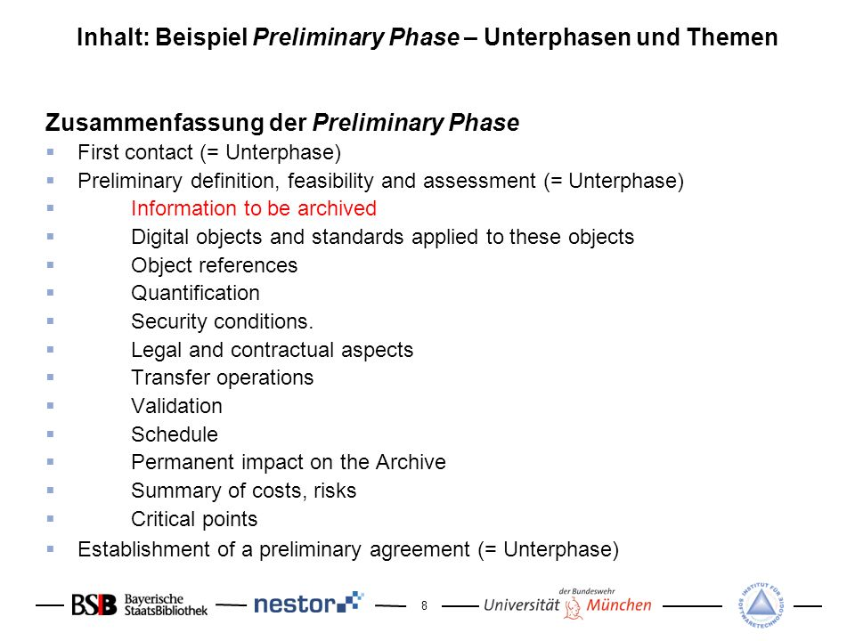 8 Inhalt: Beispiel Preliminary Phase – Unterphasen und Themen Zusammenfassung der Preliminary Phase First contact (= Unterphase) Preliminary definition, feasibility and assessment (= Unterphase) Information to be archived Digital objects and standards applied to these objects Object references Quantification Security conditions.
