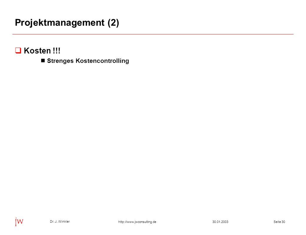 Seite 3030.01.2003 Dr. J. Winkler jw http://www.jwconsulting.de Projektmanagement (2) Kosten !!! Strenges Kostencontrolling
