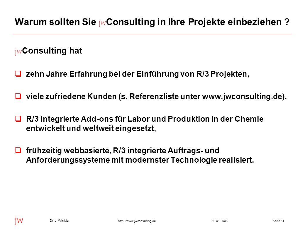 Seite 3130.01.2003 Dr. J. Winkler jw http://www.jwconsulting.de Warum sollten Sie jw Consulting in Ihre Projekte einbeziehen ? jw Consulting hat zehn