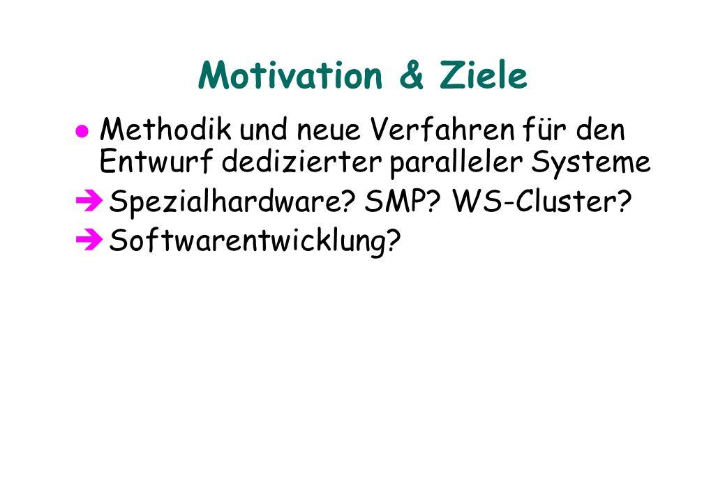Motivation & Ziele Methodik und neue Verfahren für den Entwurf dedizierter paralleler Systeme è Spezialhardware? SMP? WS-Cluster? è Softwarentwicklung