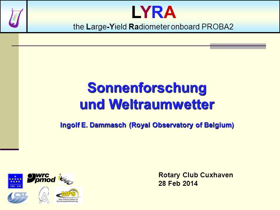 Sonnenforschung und Weltraumwetter Ingolf E. Dammasch (Royal Observatory of Belgium) Rotary Club Cuxhaven 28 Feb 2014 LYRA the Large-Yield Radiometer