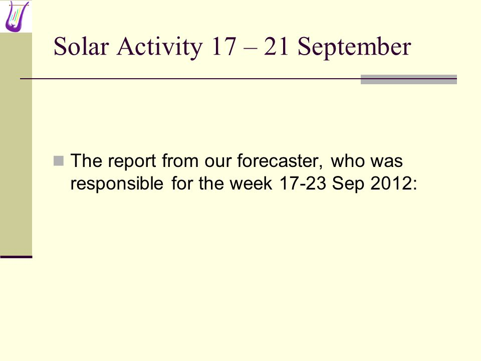 Solar Activity 17 – 21 September The report from our forecaster, who was responsible for the week 17-23 Sep 2012: