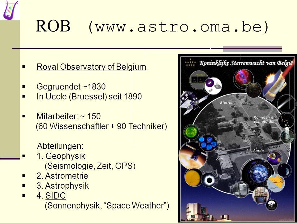 ROB (www.astro.oma.be) Royal Observatory of Belgium Gegruendet ~1830 In Uccle (Bruessel) seit 1890 Mitarbeiter: ~ 150 (60 Wissenschaftler + 90 Technik