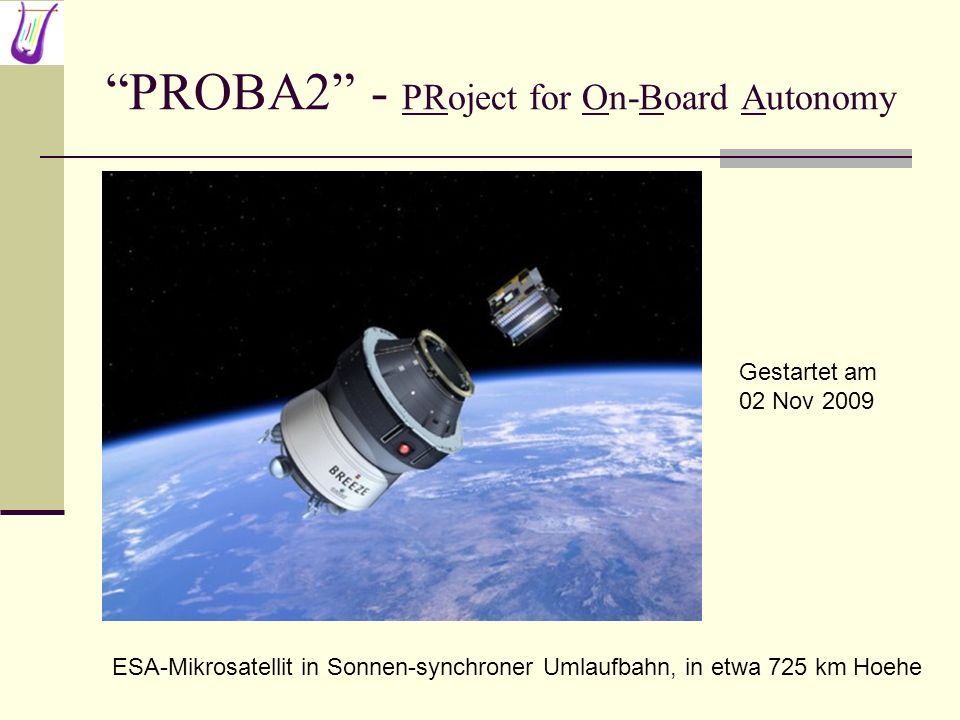 PROBA2 - PRoject for On-Board Autonomy ESA-Mikrosatellit in Sonnen-synchroner Umlaufbahn, in etwa 725 km Hoehe Gestartet am 02 Nov 2009