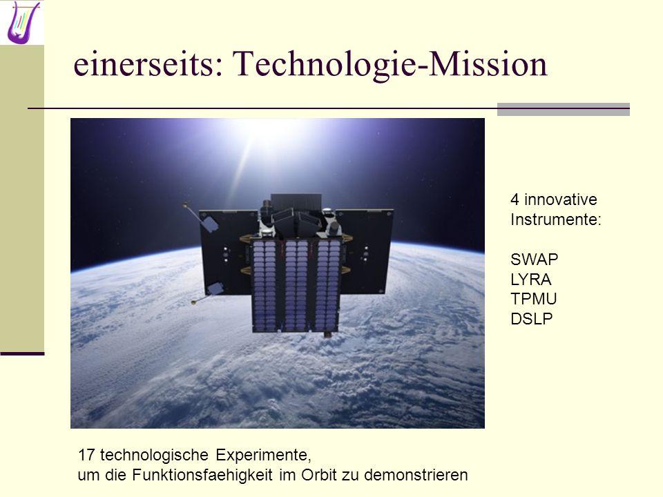 einerseits: Technologie-Mission 4 innovative Instrumente: SWAP LYRA TPMU DSLP 17 technologische Experimente, um die Funktionsfaehigkeit im Orbit zu de