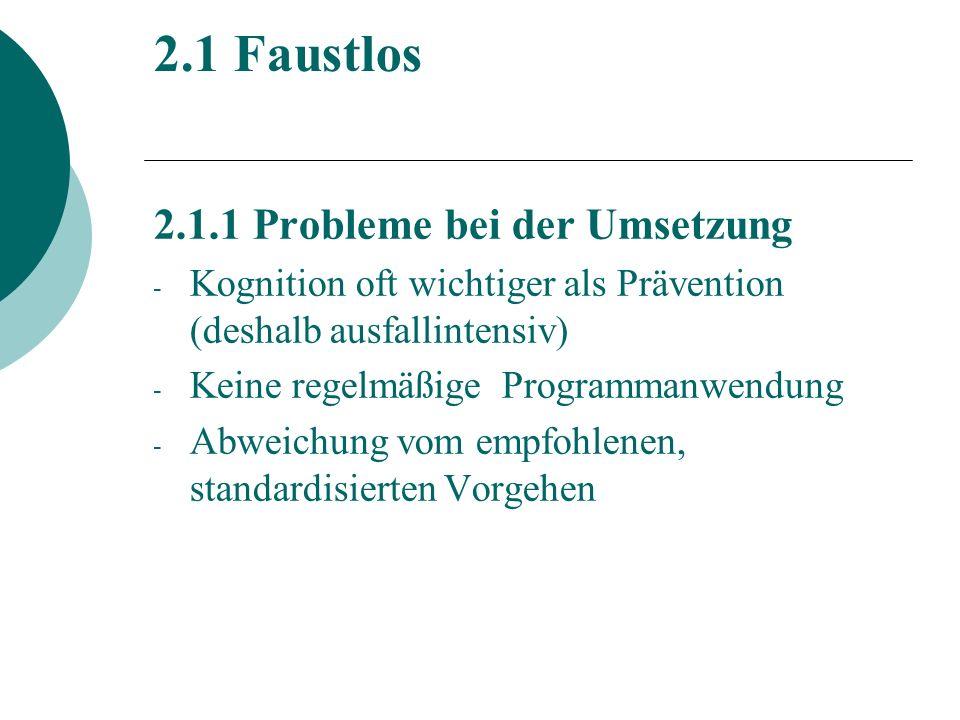 2.1 Faustlos 2.1.1 Probleme bei der Umsetzung - Kognition oft wichtiger als Prävention (deshalb ausfallintensiv) - Keine regelmäßige Programmanwendung - Abweichung vom empfohlenen, standardisierten Vorgehen