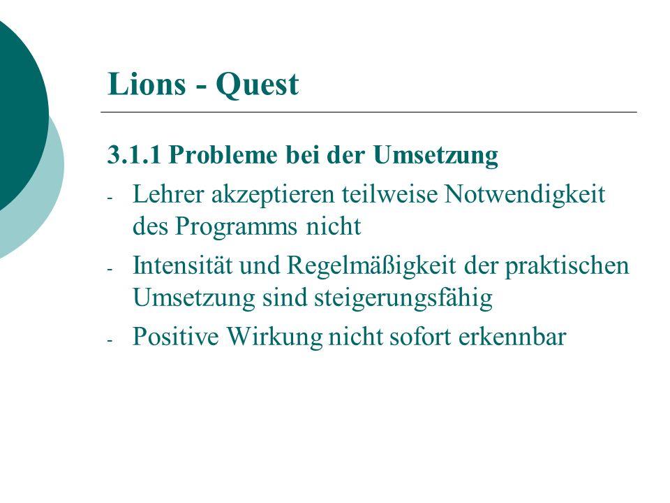 Lions - Quest 3.1.1 Probleme bei der Umsetzung - Lehrer akzeptieren teilweise Notwendigkeit des Programms nicht - Intensität und Regelmäßigkeit der praktischen Umsetzung sind steigerungsfähig - Positive Wirkung nicht sofort erkennbar