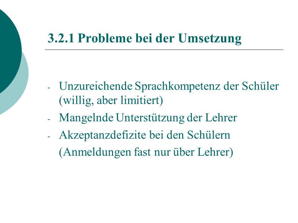 3.2.1 Probleme bei der Umsetzung - Unzureichende Sprachkompetenz der Schüler (willig, aber limitiert) - Mangelnde Unterstützung der Lehrer - Akzeptanzdefizite bei den Schülern (Anmeldungen fast nur über Lehrer)