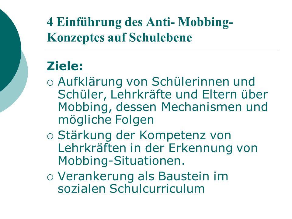 4 Einführung des Anti- Mobbing- Konzeptes auf Schulebene Ziele: Aufklärung von Schülerinnen und Schüler, Lehrkräfte und Eltern über Mobbing, dessen Mechanismen und mögliche Folgen Stärkung der Kompetenz von Lehrkräften in der Erkennung von Mobbing-Situationen.