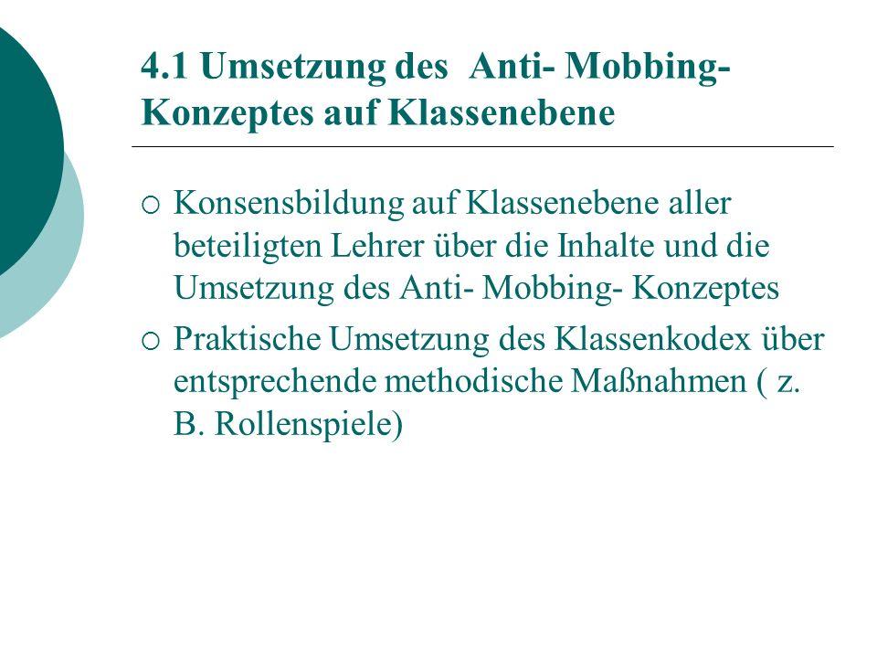 4.1 Umsetzung des Anti- Mobbing- Konzeptes auf Klassenebene Konsensbildung auf Klassenebene aller beteiligten Lehrer über die Inhalte und die Umsetzung des Anti- Mobbing- Konzeptes Praktische Umsetzung des Klassenkodex über entsprechende methodische Maßnahmen ( z.
