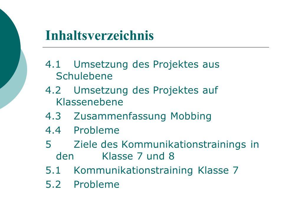 Inhaltsverzeichnis 4.1Umsetzung des Projektes aus Schulebene 4.2Umsetzung des Projektes auf Klassenebene 4.3Zusammenfassung Mobbing 4.4Probleme 5Ziele des Kommunikationstrainings in den Klasse 7 und 8 5.1Kommunikationstraining Klasse 7 5.2Probleme