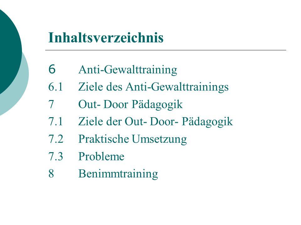 Inhaltsverzeichnis 6 Anti-Gewalttraining 6.1Ziele des Anti-Gewalttrainings 7Out- Door Pädagogik 7.1Ziele der Out- Door- Pädagogik 7.2Praktische Umsetzung 7.3Probleme 8Benimmtraining