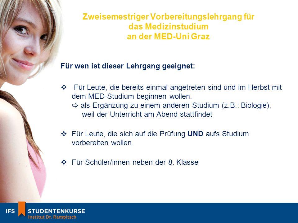 Zweisemestriger Vorbereitungslehrgang für das Medizinstudium an der MED-Uni Graz Für wen ist dieser Lehrgang geeignet: Für Leute, die bereits einmal angetreten sind und im Herbst mit dem MED-Studium beginnen wollen.