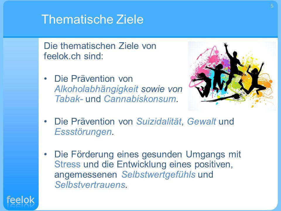 Die thematischen Ziele von feelok.ch sind: Die Prävention von Alkoholabhängigkeit sowie von Tabak- und Cannabiskonsum. Die Prävention von Suizidalität