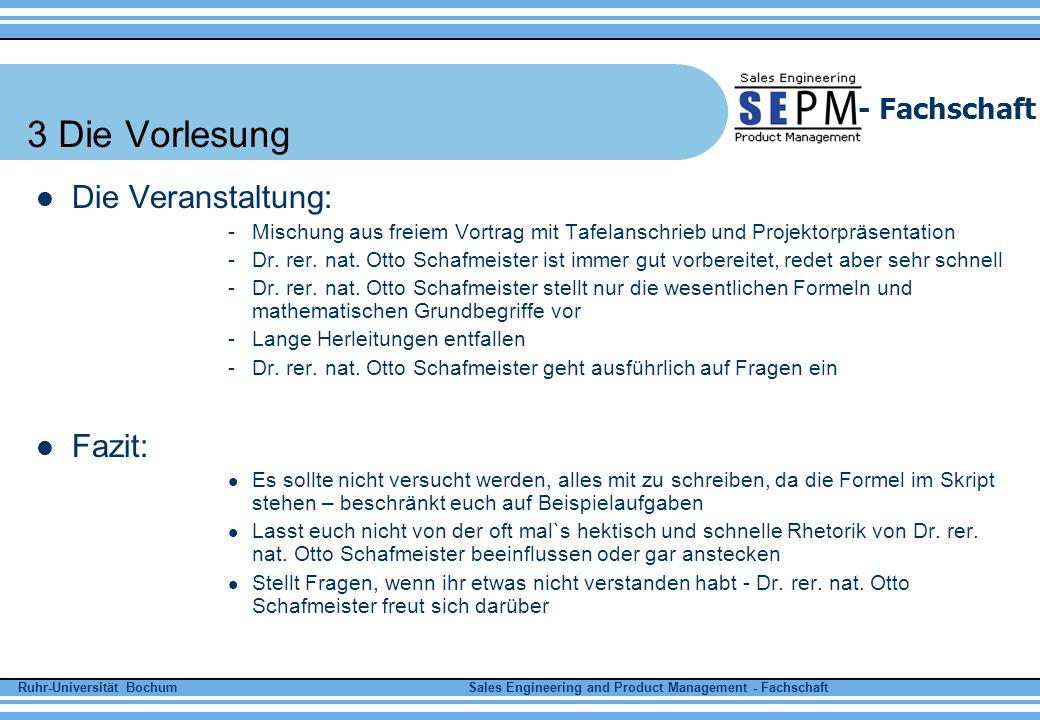 Ruhr-Universität Bochum Sales Engineering and Product Management - Fachschaft - Fachschaft 4 Die Übung Die Veranstaltung: Es werden Aufgaben vorgerechnet Es gibt Aufgabenzettel, die zu Hause gerechnet werden können Eigeninitiative muss nicht gezeigt werden Aufgaben liegen sehr dicht am Aufgabenzettel Für richtig gelöste Aufgabenzettel gibt es Klausurrohpunkte Dr.