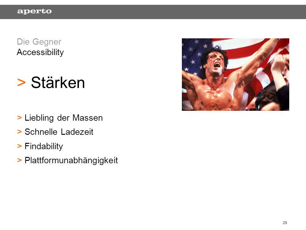 29 Die Gegner Accessibility > > Stärken > > Liebling der Massen > > Schnelle Ladezeit > > Findability > > Plattformunabhängigkeit