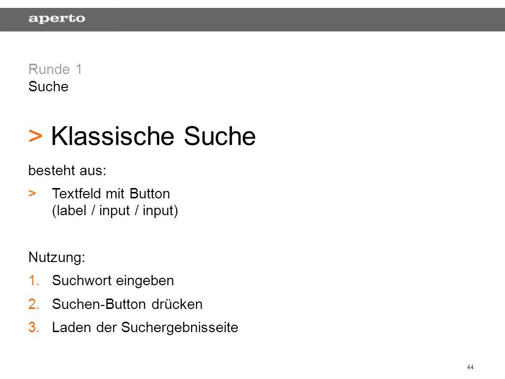 44 Runde 1 Suche > > Klassische Suche besteht aus: > >Textfeld mit Button (label / input / input) Nutzung: 1. 1.Suchwort eingeben 2. 2.Suchen-Button d