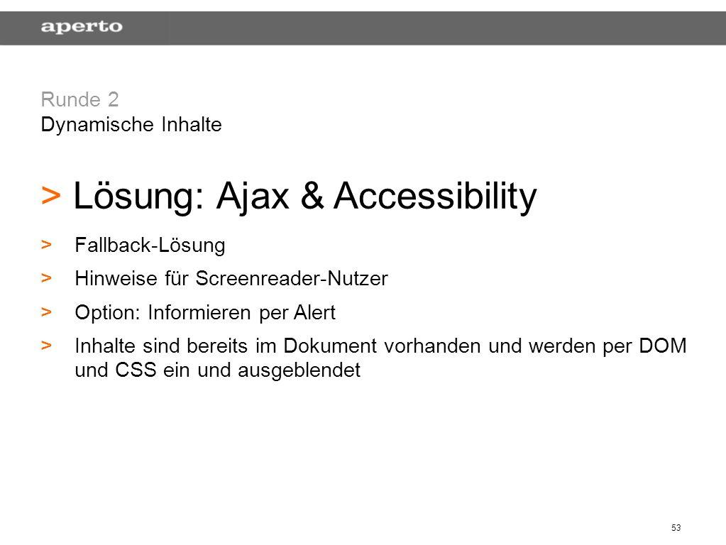 53 Runde 2 Dynamische Inhalte > > Lösung: Ajax & Accessibility > >Fallback-Lösung > >Hinweise für Screenreader-Nutzer > >Option: Informieren per Alert > >Inhalte sind bereits im Dokument vorhanden und werden per DOM und CSS ein und ausgeblendet