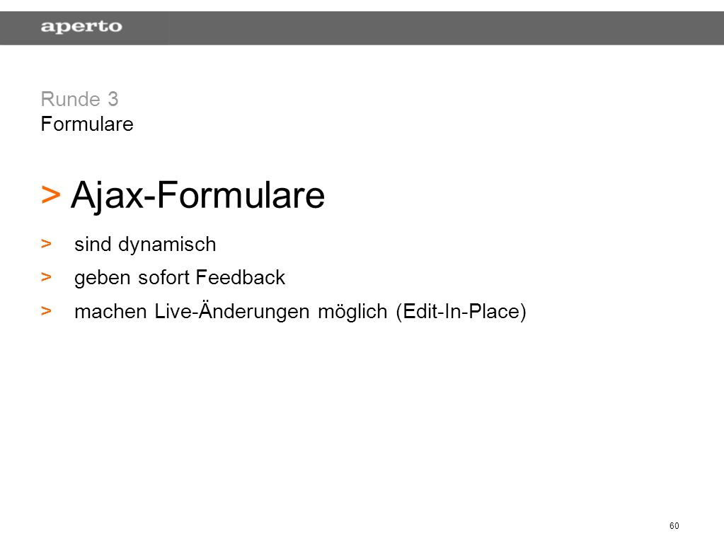 60 Runde 3 Formulare > > Ajax-Formulare > >sind dynamisch > >geben sofort Feedback > >machen Live-Änderungen möglich (Edit-In-Place)