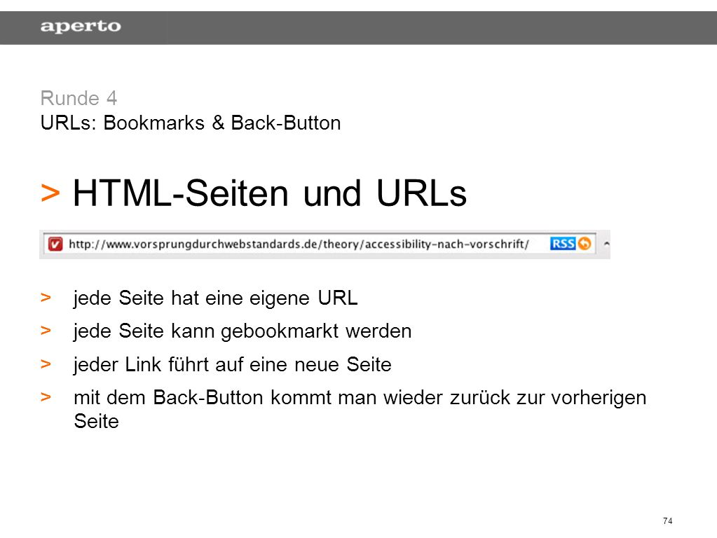 74 Runde 4 URLs: Bookmarks & Back-Button > > HTML-Seiten und URLs > >jede Seite hat eine eigene URL > >jede Seite kann gebookmarkt werden > >jeder Link führt auf eine neue Seite > >mit dem Back-Button kommt man wieder zurück zur vorherigen Seite