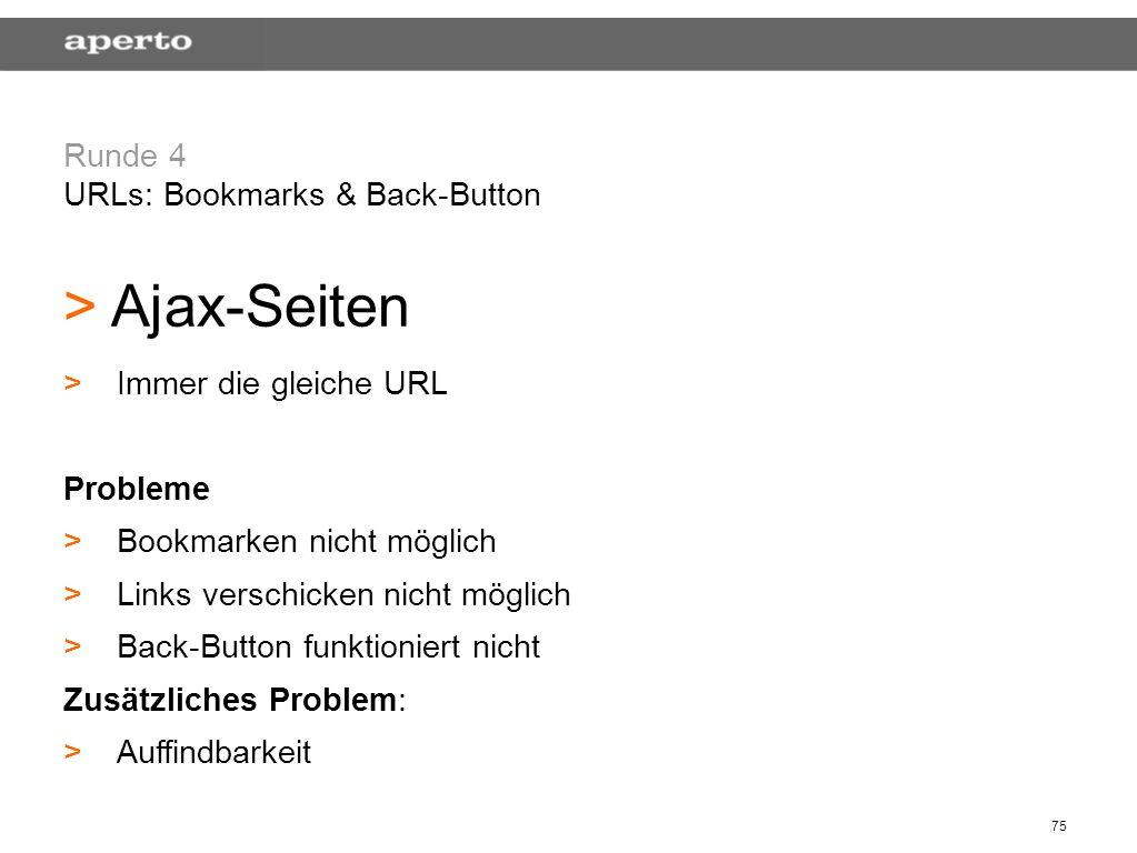 75 Runde 4 URLs: Bookmarks & Back-Button > > Ajax-Seiten > >Immer die gleiche URL Probleme > >Bookmarken nicht möglich > >Links verschicken nicht mögl