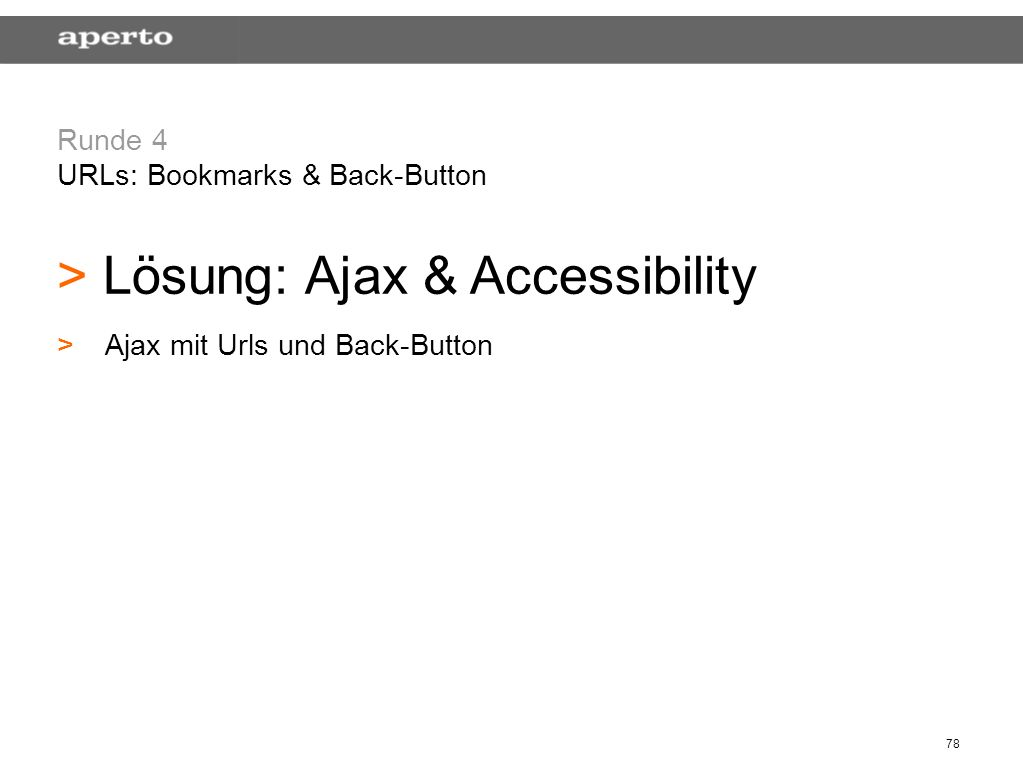 78 Runde 4 URLs: Bookmarks & Back-Button > > Lösung: Ajax & Accessibility > >Ajax mit Urls und Back-Button
