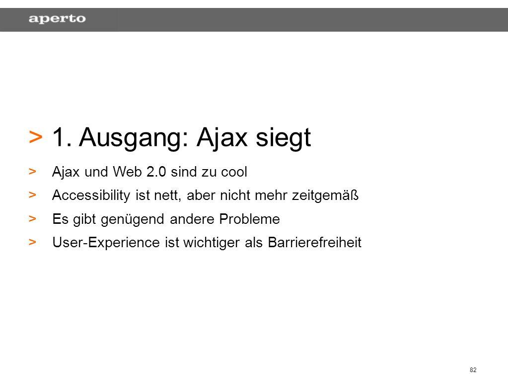 82 > > 1. Ausgang: Ajax siegt > >Ajax und Web 2.0 sind zu cool > >Accessibility ist nett, aber nicht mehr zeitgemäß > >Es gibt genügend andere Problem