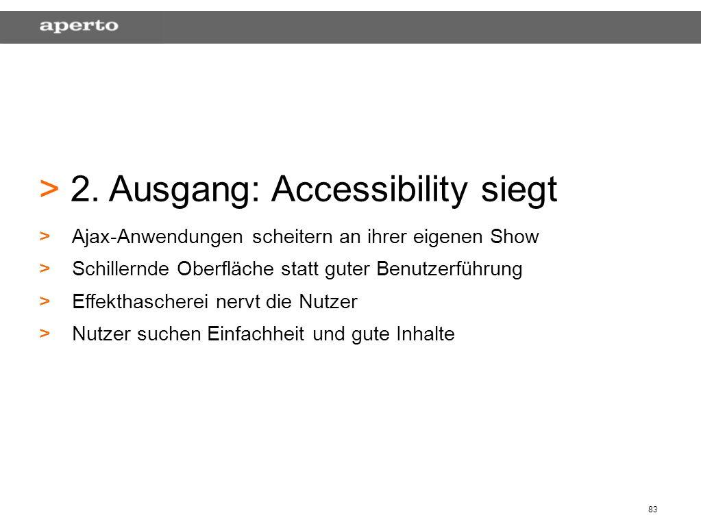 83 > > 2. Ausgang: Accessibility siegt > >Ajax-Anwendungen scheitern an ihrer eigenen Show > >Schillernde Oberfläche statt guter Benutzerführung > >Ef