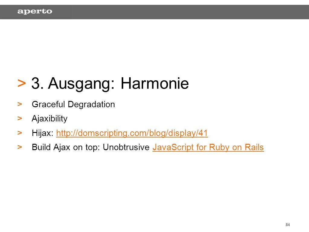 84 > > 3. Ausgang: Harmonie > >Graceful Degradation > >Ajaxibility > >Hijax: http://domscripting.com/blog/display/41http://domscripting.com/blog/displ