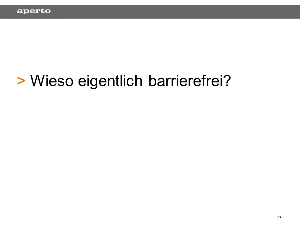 86 > > Wieso eigentlich barrierefrei?