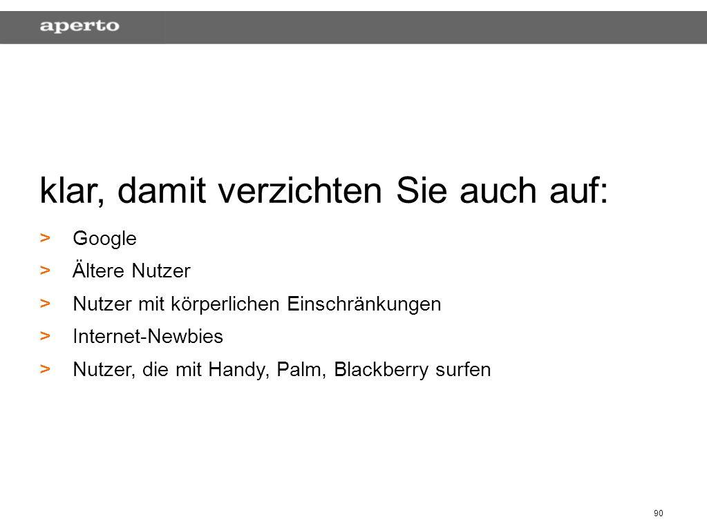 90 klar, damit verzichten Sie auch auf: > >Google > >Ältere Nutzer > >Nutzer mit körperlichen Einschränkungen > >Internet-Newbies > >Nutzer, die mit Handy, Palm, Blackberry surfen