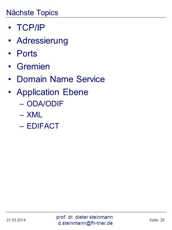 Nächste Topics TCP/IP Adressierung Ports Gremien Domain Name Service Application Ebene –ODA/ODIF –XML –EDIFACT 21.05.2014 prof. dr. dieter steinmann d