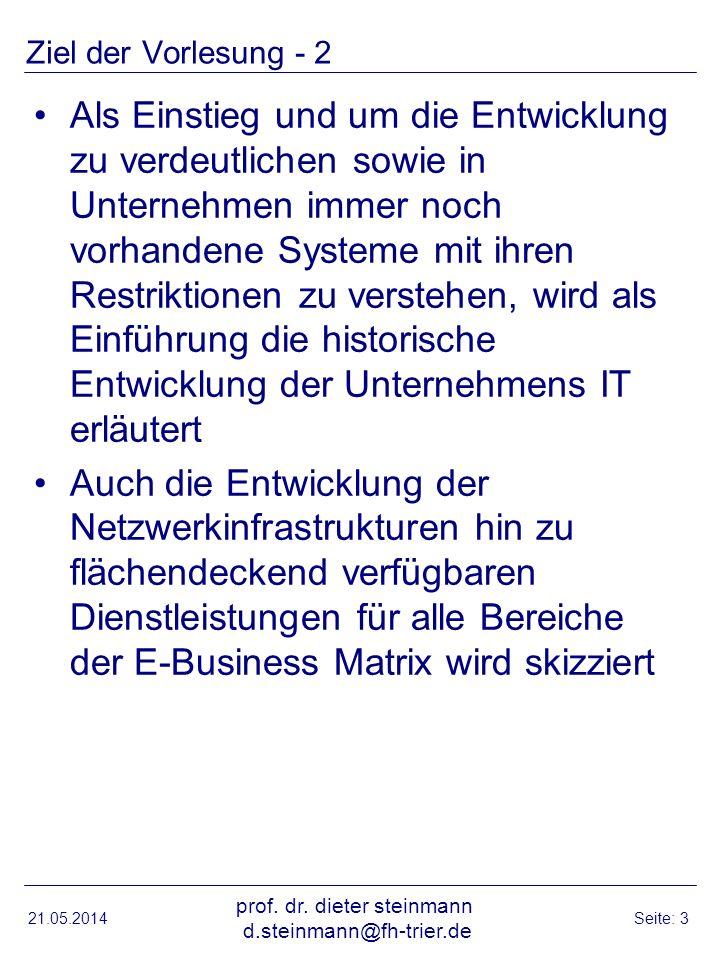 Ziel der Vorlesung - 2 Als Einstieg und um die Entwicklung zu verdeutlichen sowie in Unternehmen immer noch vorhandene Systeme mit ihren Restriktionen zu verstehen, wird als Einführung die historische Entwicklung der Unternehmens IT erläutert Auch die Entwicklung der Netzwerkinfrastrukturen hin zu flächendeckend verfügbaren Dienstleistungen für alle Bereiche der E-Business Matrix wird skizziert 21.05.2014 prof.
