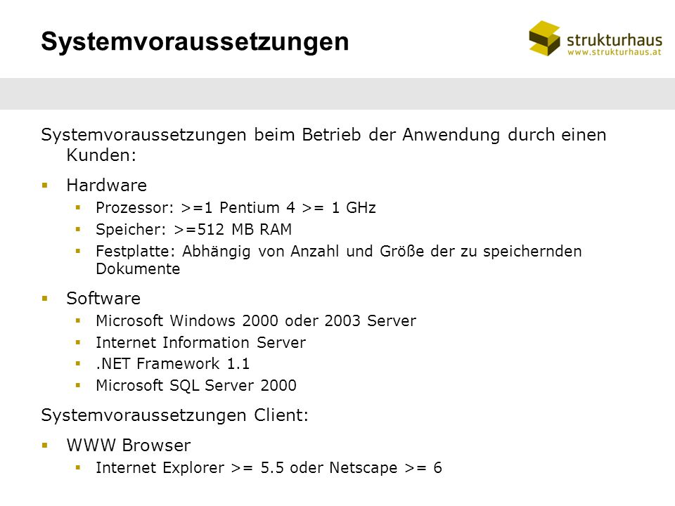Systemvoraussetzungen Systemvoraussetzungen beim Betrieb der Anwendung durch einen Kunden: Hardware Prozessor: >=1 Pentium 4 >= 1 GHz Speicher: >=512 MB RAM Festplatte: Abhängig von Anzahl und Größe der zu speichernden Dokumente Software Microsoft Windows 2000 oder 2003 Server Internet Information Server.NET Framework 1.1 Microsoft SQL Server 2000 Systemvoraussetzungen Client: WWW Browser Internet Explorer >= 5.5 oder Netscape >= 6
