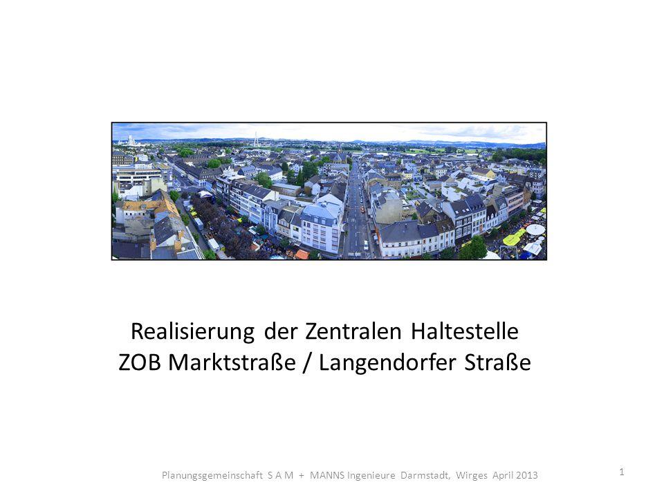 Realisierung der Zentralen Haltestelle ZOB Marktstraße / Langendorfer Straße 1 Planungsgemeinschaft S A M + MANNS Ingenieure Darmstadt, Wirges April 2013