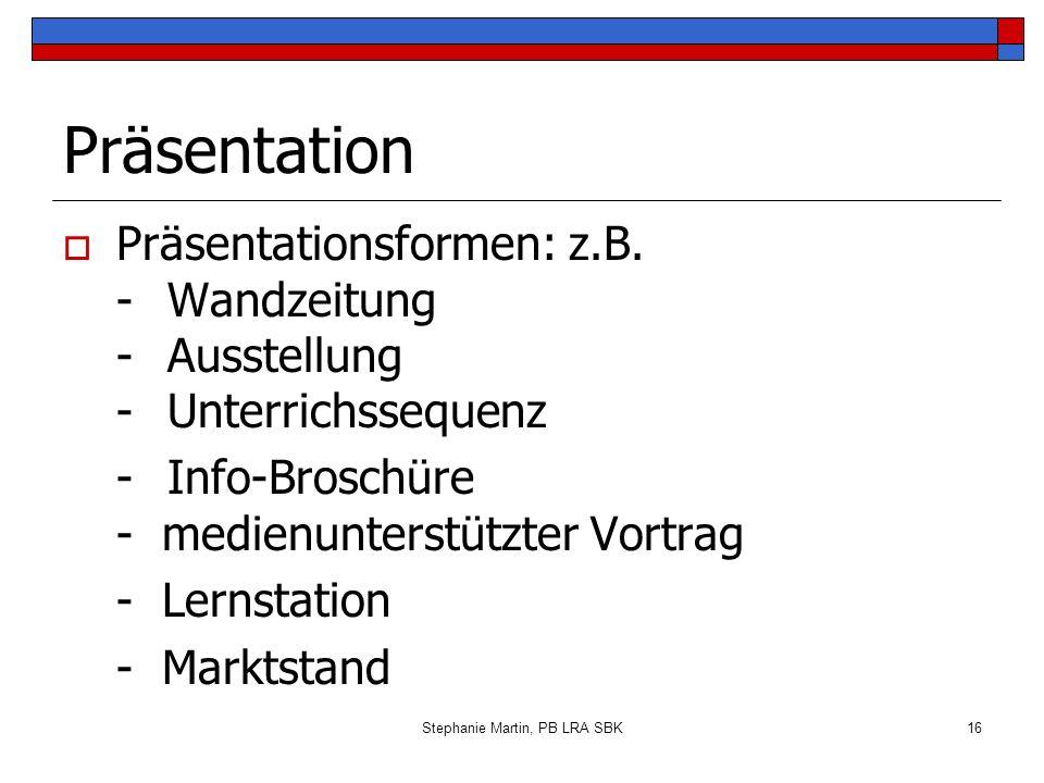 Stephanie Martin, PB LRA SBK16 Präsentation Präsentationsformen: z.B. - Wandzeitung -Ausstellung -Unterrichssequenz - Info-Broschüre - medienunterstüt
