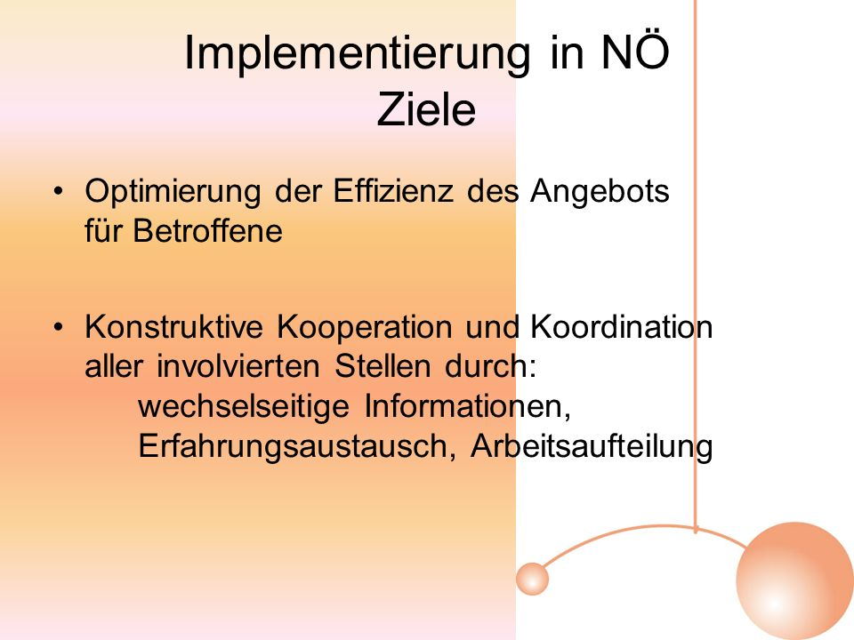 Implementierung in NÖ Ziele Optimierung der Effizienz des Angebots für Betroffene Konstruktive Kooperation und Koordination aller involvierten Stellen durch: wechselseitige Informationen, Erfahrungsaustausch, Arbeitsaufteilung