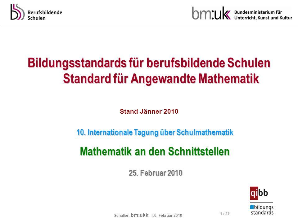 Schüller, bm:ukk, II/6, Februar 2010 1 / 32 Bildungsstandards für berufsbildende Schulen Standard für Angewandte Mathematik Stand Jänner 2010 10. Inte