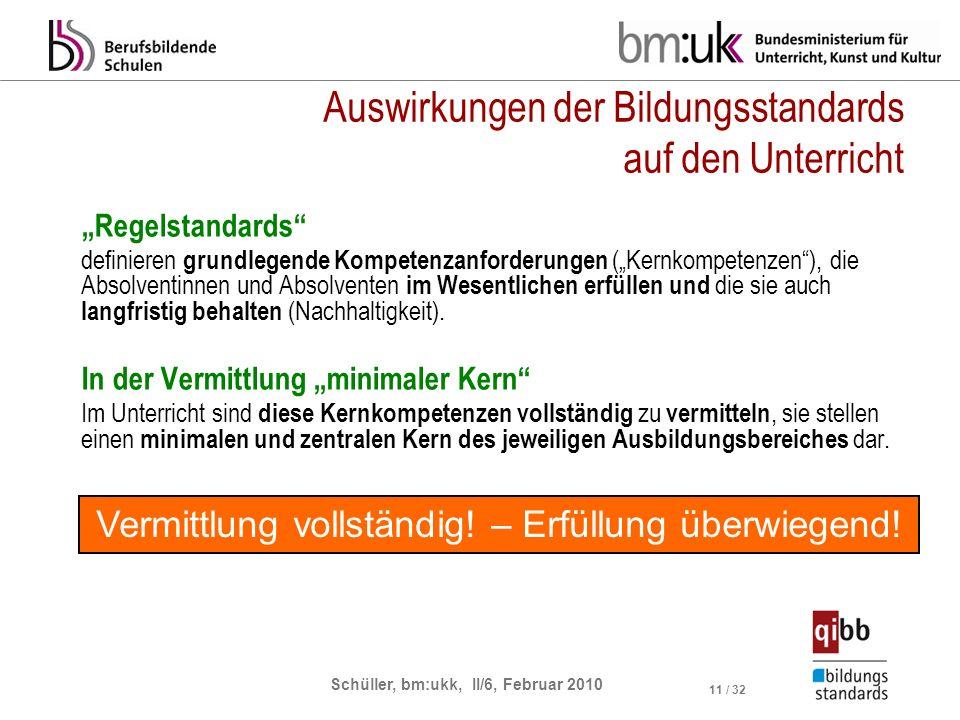 Schüller, bm:ukk, II/6, Februar 2010 11 / 32 Auswirkungen der Bildungsstandards auf den Unterricht Regelstandards definieren grundlegende Kompetenzanforderungen (Kernkompetenzen), die Absolventinnen und Absolventen im Wesentlichen erfüllen und die sie auch langfristig behalten (Nachhaltigkeit).