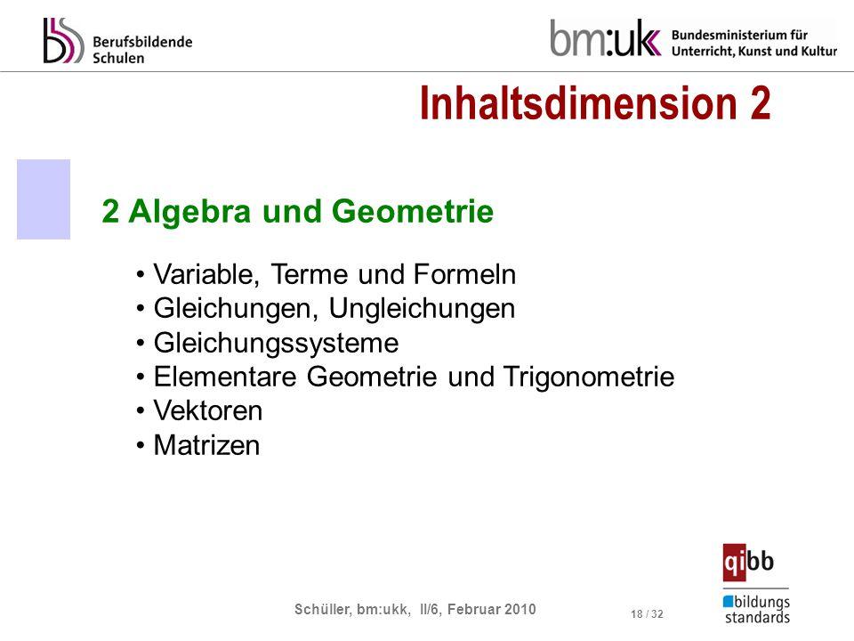 Schüller, bm:ukk, II/6, Februar 2010 18 / 32 2 Algebra und Geometrie Variable, Terme und Formeln Gleichungen, Ungleichungen Gleichungssysteme Elementare Geometrie und Trigonometrie Vektoren Matrizen Inhaltsdimension 2