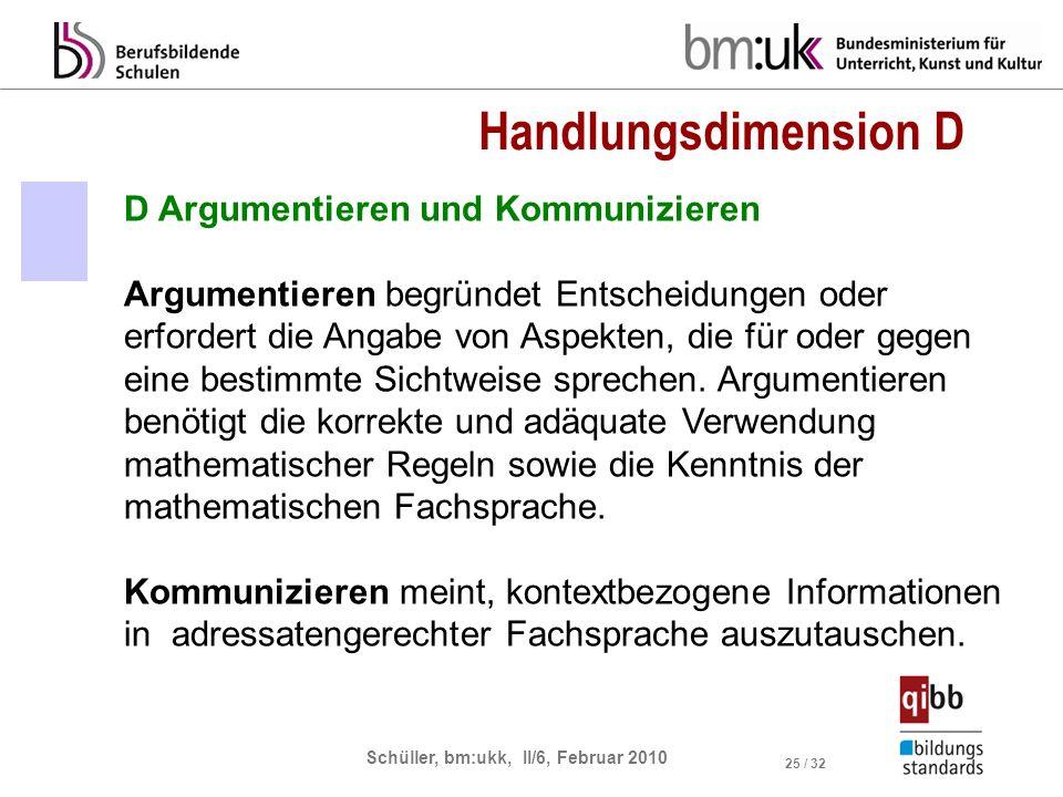 Schüller, bm:ukk, II/6, Februar 2010 25 / 32 D Argumentieren und Kommunizieren Argumentieren begründet Entscheidungen oder erfordert die Angabe von Aspekten, die für oder gegen eine bestimmte Sichtweise sprechen.