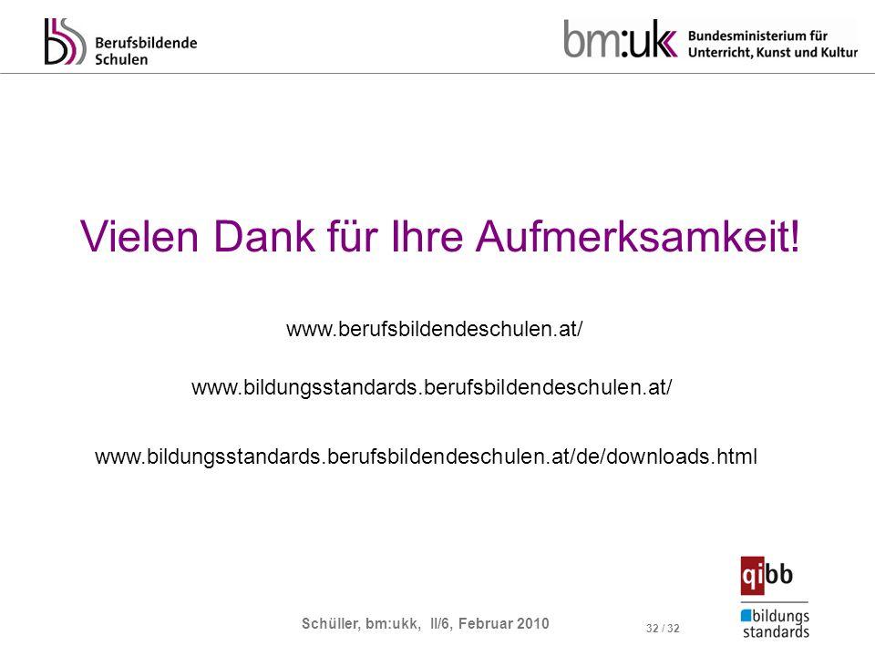Schüller, bm:ukk, II/6, Februar 2010 32 / 32 Vielen Dank für Ihre Aufmerksamkeit! www.bildungsstandards.berufsbildendeschulen.at/ www.bildungsstandard