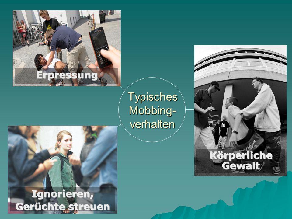Typisches Mobbing- verhalten Körperliche Gewalt Ignorieren, Gerüchte streuen Erpressung