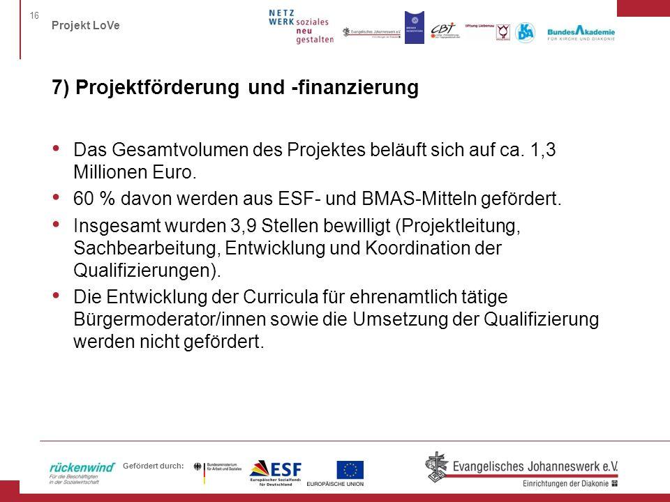 16 Projekt LoVe Gefördert durch: 7) Projektförderung und -finanzierung Das Gesamtvolumen des Projektes beläuft sich auf ca. 1,3 Millionen Euro. 60 % d