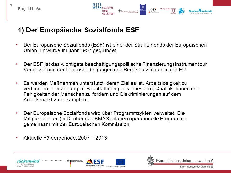 3 Projekt LoVe Gefördert durch: 1) Der Europäische Sozialfonds ESF Der Europäische Sozialfonds (ESF) ist einer der Strukturfonds der Europäischen Union.