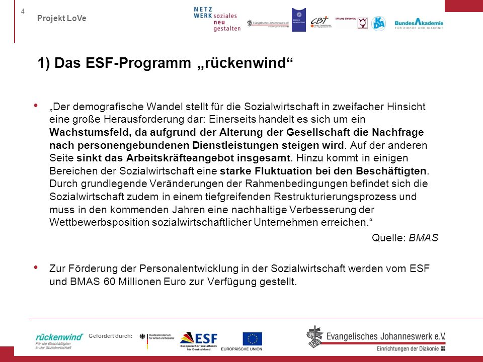 4 Projekt LoVe Gefördert durch: 1) Das ESF-Programm rückenwind Der demografische Wandel stellt für die Sozialwirtschaft in zweifacher Hinsicht eine gr