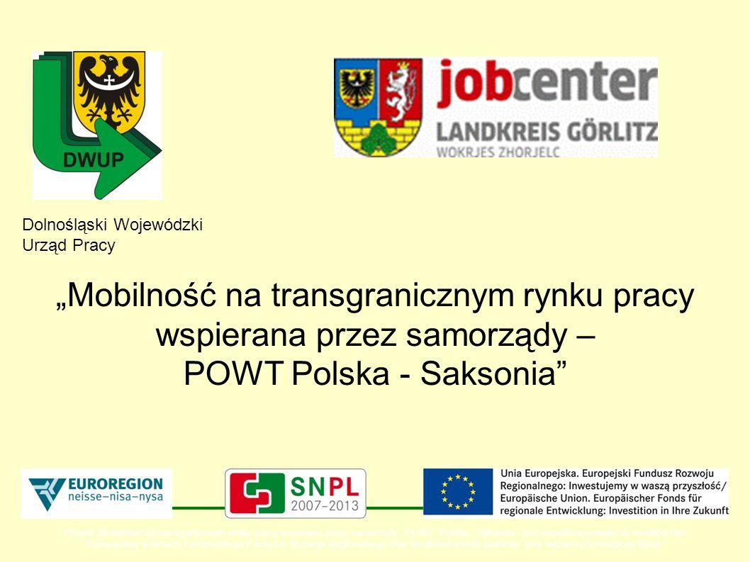 Dolnośląski Wojewódzki Urząd Pracy Mobilność na transgranicznym rynku pracy wspierana przez samorządy – POWT Polska - Saksonia Projekt Mobilność na transgranicznym rynku pracy wspierana przez samorządy - POWT Polska - Saksonia jest współfinansowany ze środków Unii Europejskiej w ramach Europejskiego Funduszu Rozwoju Regionalnego oraz środków budżetu państwa przy wsparciu Euroregionu Nysa.