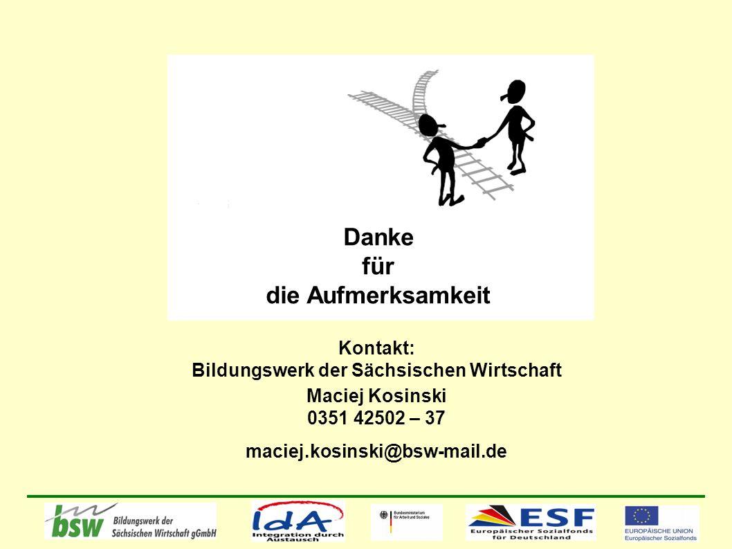 Danke für die Aufmerksamkeit Kontakt: Bildungswerk der Sächsischen Wirtschaft Maciej Kosinski 0351 42502 – 37 maciej.kosinski@bsw-mail.de
