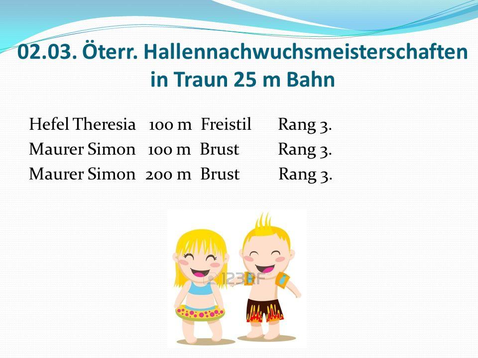 02.03. Öterr. Hallennachwuchsmeisterschaften in Traun 25 m Bahn Hefel Theresia 100 m Freistil Rang 3. Maurer Simon 100 m Brust Rang 3. Maurer Simon 20