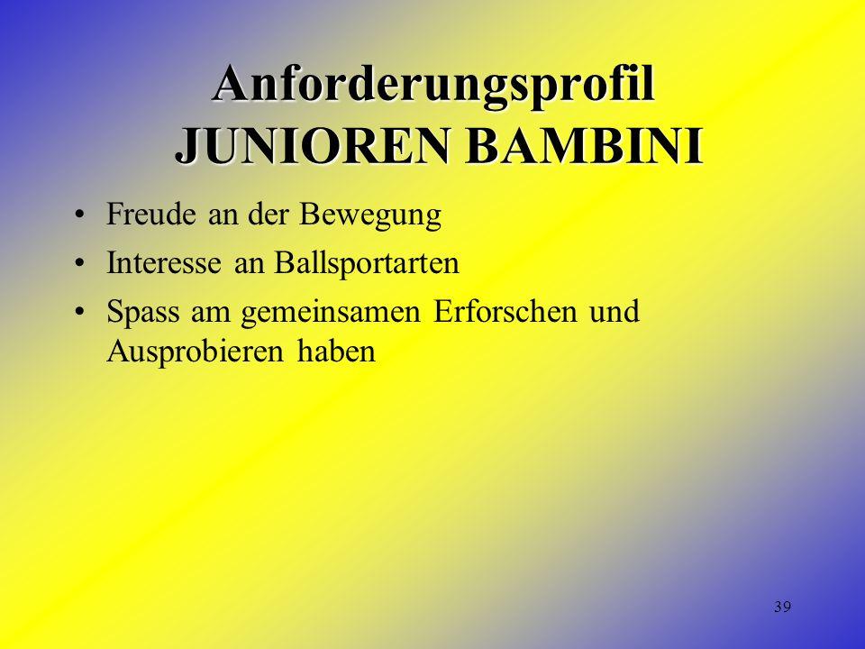 39 Anforderungsprofil JUNIOREN BAMBINI Freude an der Bewegung Interesse an Ballsportarten Spass am gemeinsamen Erforschen und Ausprobieren haben
